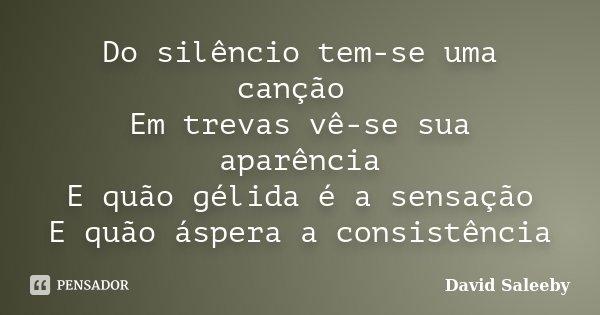Do silêncio tem-se uma canção Em trevas vê-se sua aparência E quão gélida é a sensação E quão áspera a consistência... Frase de David Saleeby.