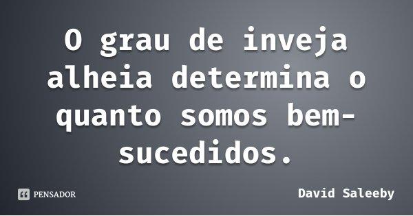 O grau de inveja alheia determina o quanto somos bem-sucedidos.... Frase de David Saleeby.