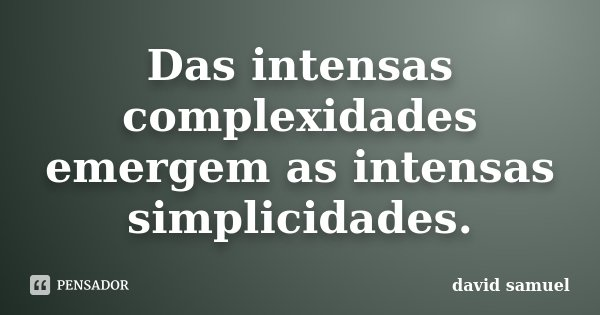 Das intensas complexidades emergem as intensas simplicidades.... Frase de david samuel.