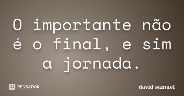 O importante não é o final, e sim a jornada.... Frase de david samuel.