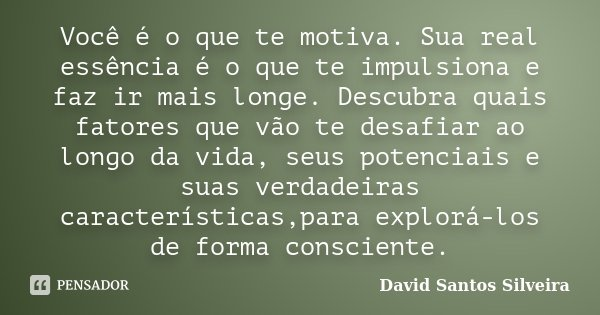 Você é o que te motiva. Sua real essência é o que te impulsiona e faz ir mais longe. Descubra quais fatores que vão te desafiar ao longo da vida, seus potenciai... Frase de David Santos Silveira.