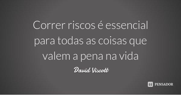 Correr riscos é essencial para todas as coisas que valem a pena na vida... Frase de David Viscott.