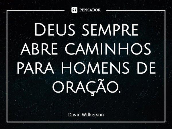 Deus sempre abre caminhos para homens de oração.... Frase de David Wilkerson.