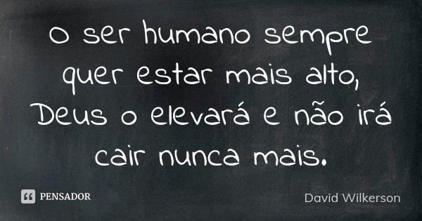 O Ser Humano sempre quer estar mais alto, DEUS O ELEVARÁ E NÃO IRÁ CAIR NUNCA MAIS... Frase de David Wilkerson.