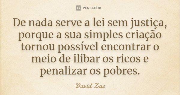 De nada serve a lei sem justiça, porque a sua simples criação tornou possível encontrar o meio de ilibar os ricos e penalizar os pobres.... Frase de David Zac.