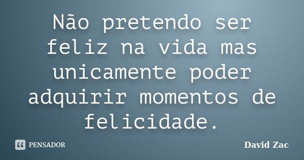 Não pretendo ser feliz na vida mas unicamente poder adquirir momentos de felicidade.... Frase de David Zac.