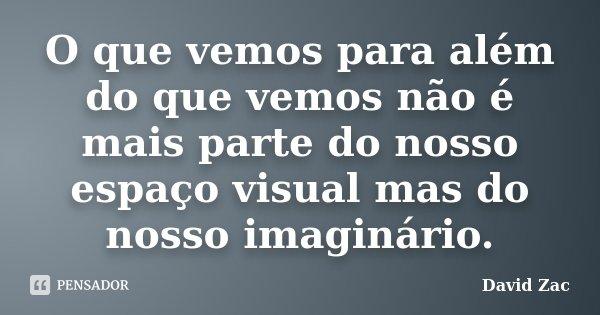 O que vemos para além do que vemos não é mais parte do nosso espaço visual mas do nosso imaginário.... Frase de David Zac.