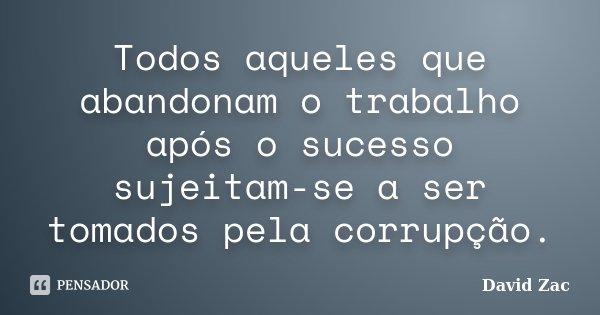 Todos aqueles que abandonam o trabalho após o sucesso sujeitam-se a ser tomados pela corrupção.... Frase de David Zac.