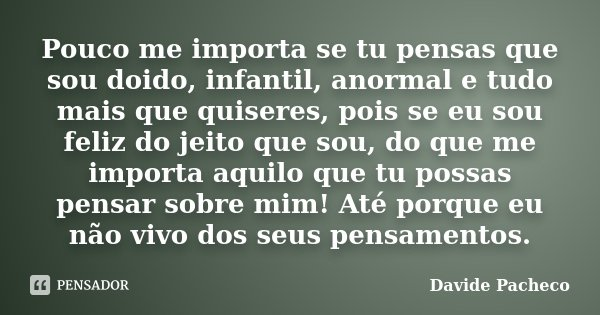Pouco Me Importa Se Tu Pensas Que Sou Davide Pacheco