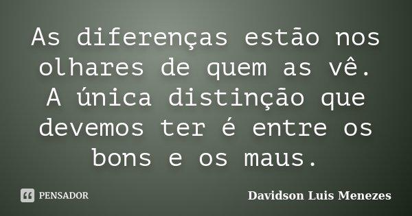 As diferenças estão nos olhares de quem as vê. A única distinção que devemos ter é entre os bons e os maus.... Frase de Davidson Luis Menezes.