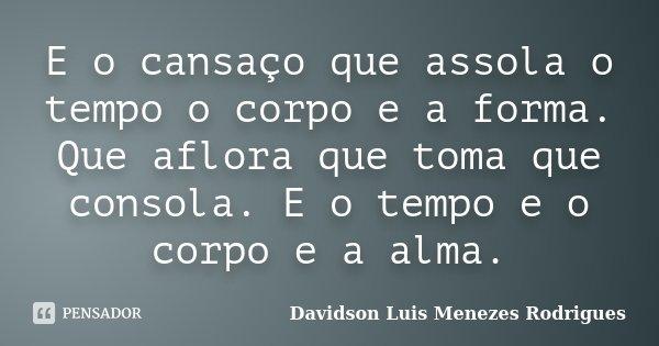 E o cansaço que assola o tempo o corpo e a forma. Que aflora que toma que consola. E o tempo e o corpo e a alma.... Frase de Davidson Luis Menezes Rodrigues.