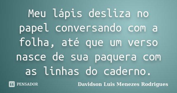 Meu lápis desliza no papel conversando com a folha, até que um verso nasce de sua paquera com as linhas do caderno.... Frase de Davidson Luis Menezes Rodrigues.