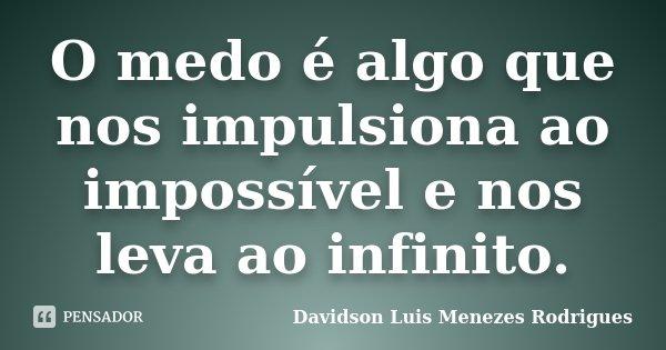 O medo é algo que nos impulsiona ao impossível e nos leva ao infinito.... Frase de Davidson Luis Menezes Rodrigues.