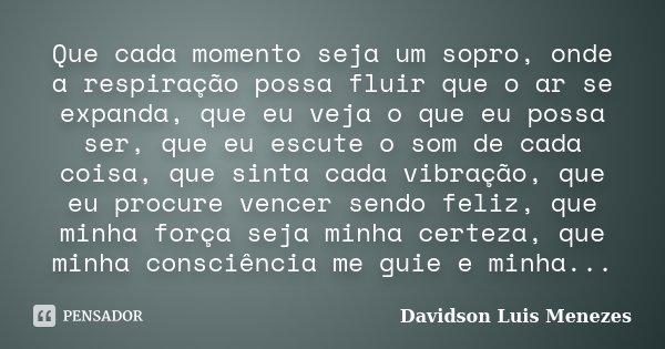 Que cada momento seja um sopro, onde a respiração possa fluir que o ar se expanda, que eu veja o que eu possa ser, que eu escute o som de cada coisa, que sinta ... Frase de Davidson Luis Menezes.