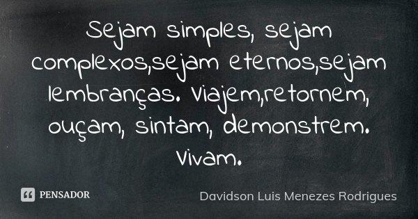 Sejam simples, sejam complexos,sejam eternos,sejam lembranças. Viajem,retornem, ouçam, sintam, demonstrem. Vivam.... Frase de Davidson Luis Menezes Rodrigues.