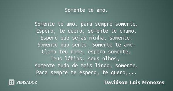 Somente te amo. Somente te amo, para sempre somente. Espero, te quero, somente te chamo. Espero que sejas minha, somente. Somente não sente. Somente te amo. Cla... Frase de Davidson Luis Menezes.