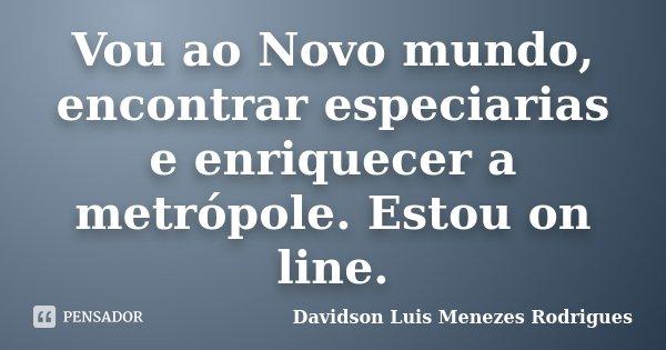 Vou ao Novo mundo, encontrar especiarias e enriquecer a metrópole. Estou on line.... Frase de Davidson Luis Menezes Rodrigues.