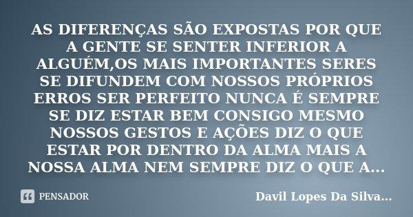 AS DIFERENÇAS SÃO EXPOSTAS POR QUE A GENTE SE SENTER INFERIOR A ALGUÉM,OS MAIS IMPORTANTES SERES SE DIFUNDEM COM NOSSOS PRÓPRIOS ERROS SER PERFEITO NUNCA É SEMP... Frase de Davil Lopes Da Silva....