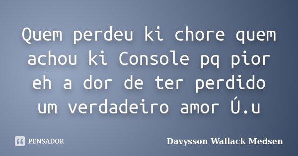 Quem Perdeu Ki Chore Quem Achou Ki... Davysson Wallack Medsen