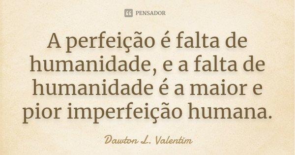 A perfeição é falta de humanidade, e a falta de humanidade é a maior e pior imperfeição humana.... Frase de Dawton L. Valentim.