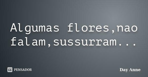 Algumas flores,nao falam,sussurram...... Frase de Day Anne.
