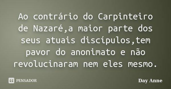 Ao contrário do Carpinteiro de Nazaré,a maior parte dos seus atuais discípulos,tem pavor do anonimato e não revolucinaram nem eles mesmo.... Frase de Day Anne.