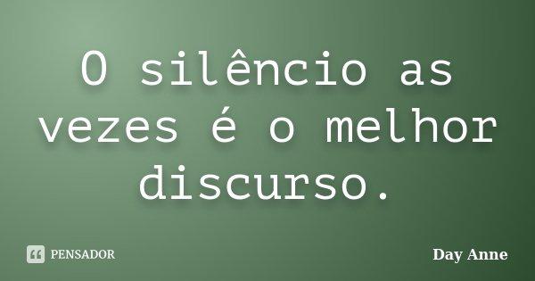 O silêncio as vezes é o melhor discurso.... Frase de Day Anne.