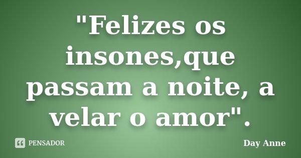"""""""Felizes os insones,que passam a noite, a velar o amor"""".... Frase de Day Anne."""