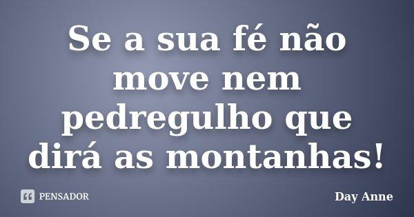 Se a sua fé não move nem pedregulho que dirá as montanhas!... Frase de Day Anne.