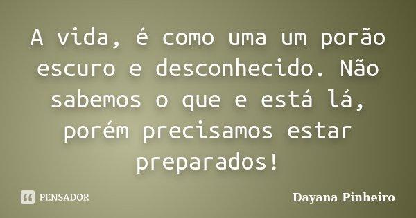 A vida, é como uma um porão escuro e desconhecido. Não sabemos o que e está lá, porém precisamos estar preparados!... Frase de Dayana Pinheiro.
