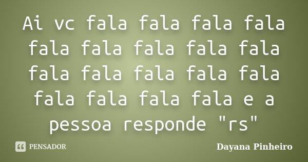 """Ai vc fala fala fala fala fala fala fala fala fala fala fala fala fala fala fala fala fala fala e a pessoa responde """"rs""""... Frase de Dayana Pinheiro."""