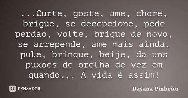 ...Curte, goste, ame, chore, brigue, se decepcione, pede perdão, volte, brigue de novo, se arrepende, ame mais ainda, pule, brinque, beije, da uns puxões de ore... Frase de Dayana Pinheiro.
