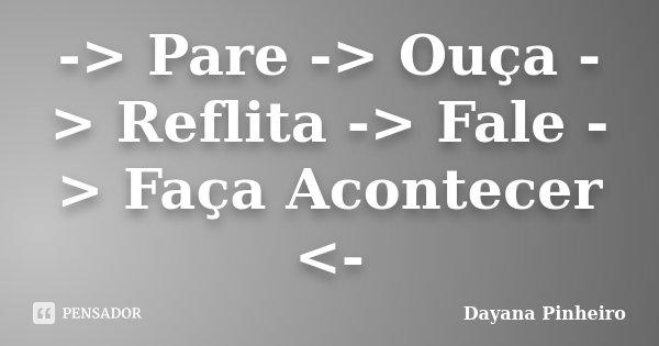 -> Pare -> Ouça -> Reflita -> Fale -> Faça Acontecer <-... Frase de Dayana Pinheiro.