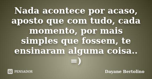 Nada acontece por acaso, aposto que com tudo, cada momento, por mais simples que fossem, te ensinaram alguma coisa.. =)... Frase de Dayane Bertolino.
