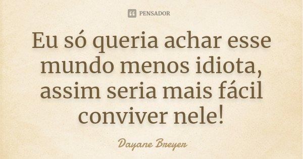 Eu só queria achar esse mundo menos idiota, assim seria mais fácil conviver nele!... Frase de Dayane Breyer.