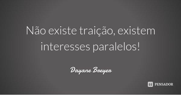 Não existe traição, existem interesses paralelos!... Frase de Dayane Breyer.