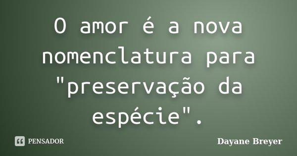 """O amor é a nova nomenclatura para """"preservação da espécie"""".... Frase de Dayane Breyer."""