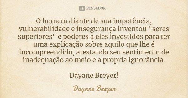 """O homem diante de sua impotência, vulnerabilidade e insegurança inventou """"seres superiores"""" e poderes a eles investidos para ter uma explicação sobre ... Frase de Dayane Breyer."""