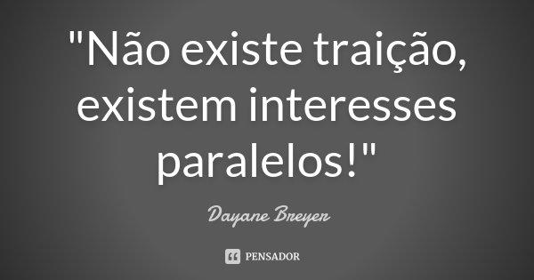"""""""Não existe traição, existem interesses paralelos!""""... Frase de Dayane Breyer."""