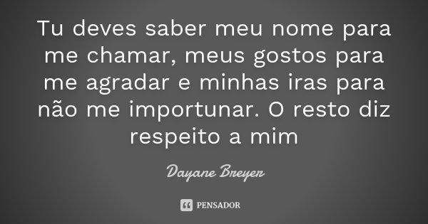 Tu deves saber meu nome para me chamar, meus gostos para me agradar e minhas iras para não me importunar. O resto diz respeito a mim... Frase de Dayane Breyer.