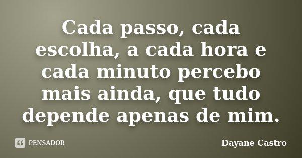 Cada passo, cada escolha, a cada hora e cada minuto percebo mais ainda, que tudo depende apenas de mim.... Frase de Dayane Castro.