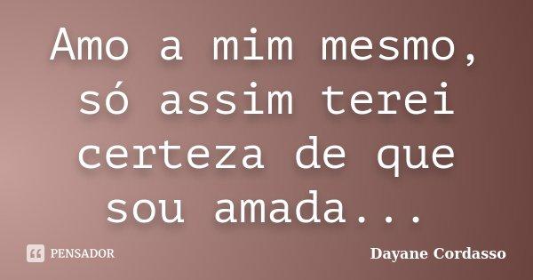 Amo a mim mesmo, só assim terei certeza de que sou amada...... Frase de Dayane Cordasso.