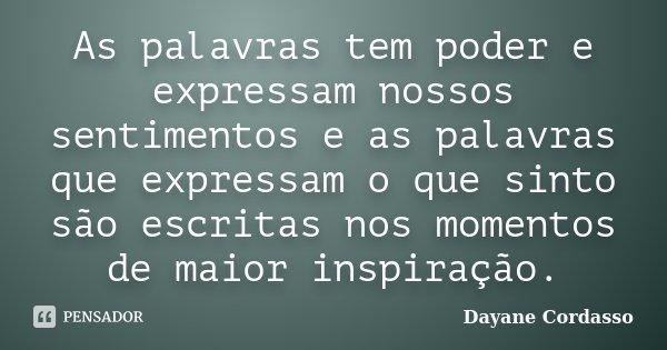 As palavras tem poder e expressam nossos sentimentos e as palavras que expressam o que sinto são escritas nos momentos de maior inspiração.... Frase de Dayane Cordasso.