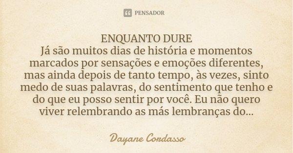 ENQUANTO DURE Já são muitos dias de história e momentos marcados por sensações e emoções diferentes, mas ainda depois de tanto tempo, às vezes, sinto medo de su... Frase de Dayane Cordasso.