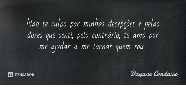 Não te culpo por minhas decepções e pelas dores que senti, pelo contrário, te amo por me ajudar a me tornar quem sou...... Frase de Dayane Cordasso.