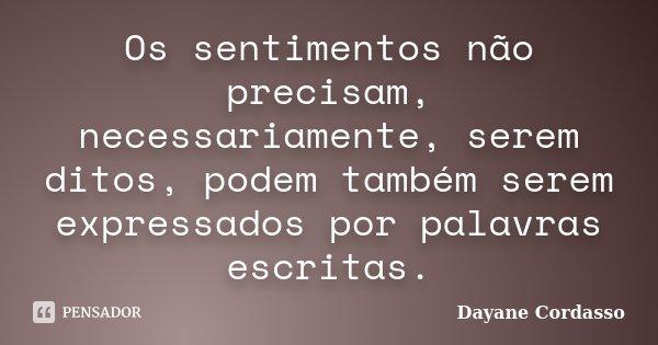 Os sentimentos não precisam, necessariamente, serem ditos, podem também serem expressados por palavras escritas.... Frase de Dayane Cordasso.