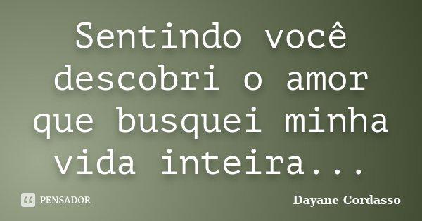 Sentindo você descobri o amor que busquei minha vida inteira...... Frase de Dayane Cordasso.