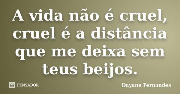 A vida não é cruel, cruel é a distância que me deixa sem teus beijos.... Frase de Dayane Fernandes.