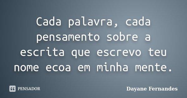 Cada palavra, cada pensamento sobre a escrita que escrevo teu nome ecoa em minha mente.... Frase de Dayane Fernandes.