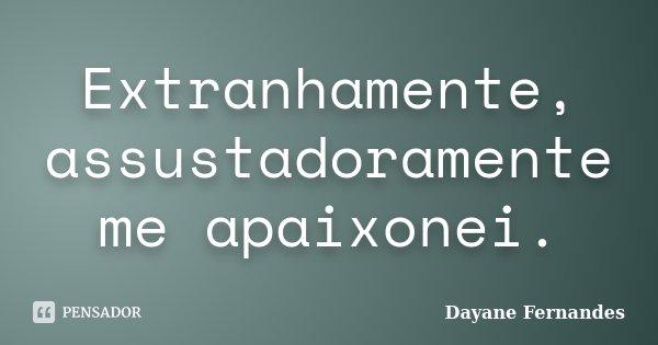 Extranhamente, assustadoramente me apaixonei.... Frase de Dayane Fernandes.